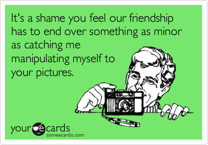 It's a shame you feel our friendship has to end over something as minor as catching me manipulating myself to  your pictures.