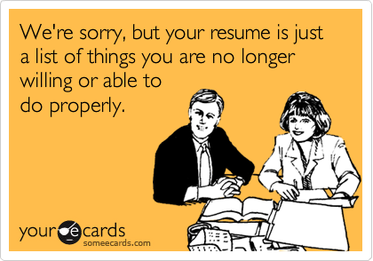 We're sorry, but your resume is just a list of things you are no longer willing or able to