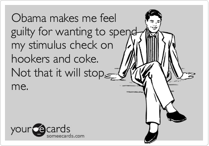 Obama makes me feelguilty for wanting to spendmy stimulus check onhookers and coke.Not that it will stopme.