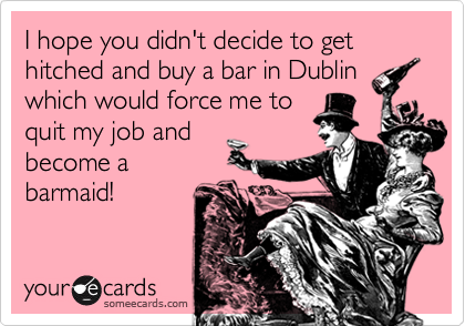 I hope you didn't decide to get hitched and buy a bar in Dublinwhich would force me toquit my job andbecome abarmaid!