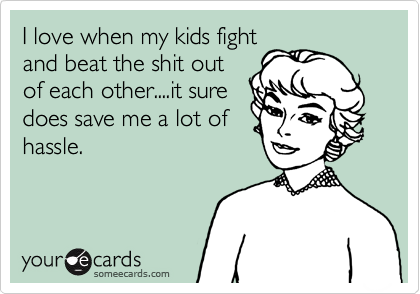 I love when my kids fight and beat the shit out of each other....it sure does save me a lot of hassle.