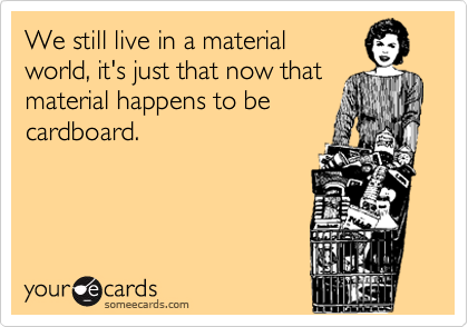 We still live in a material world, it's just that now thatmaterial happens to becardboard.