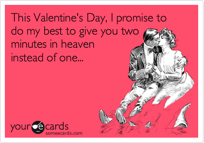 This Valentine's Day, I promise to do my best to give you two
