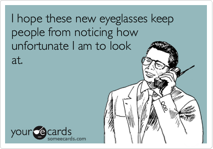I hope these new eyeglasses keep people from noticing how unfortunate I am to look at.