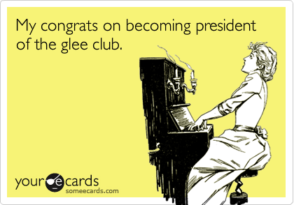 My congrats on becoming president of the glee club.