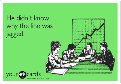 He didn't know  why the line was jagged.
