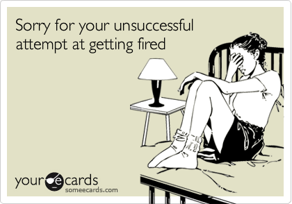 Sorry for your unsuccessfulattempt at getting fired