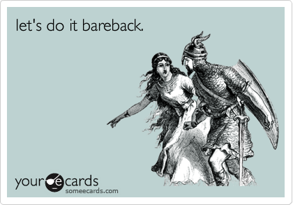 let's do it bareback.