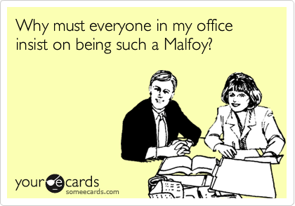 Why must everyone in my office insist on being such a Malfoy?