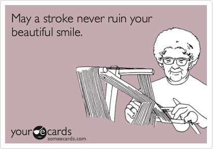 May a stroke never ruin yourbeautiful smile.