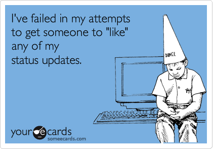 "I've failed in my attempts to get someone to ""like"" any of my  status updates."