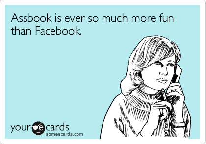 Assbook is ever so much more fun than Facebook.