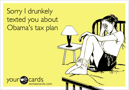 Sorry I drunkely texted you about Obama's tax plan