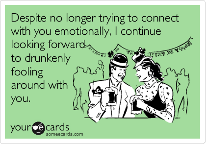 Despite no longer trying to connect with you emotionally, I continue looking forward  to drunkenly  fooling  around with you.