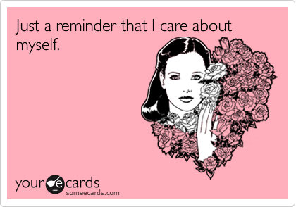 Just a reminder that I care about myself.