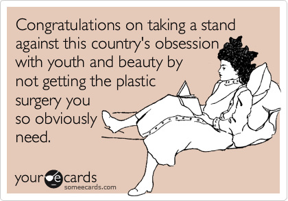 Congratulations on taking a stand against this country's obsessionwith youth and beauty bynot getting the plasticsurgery youso obviouslyneed.