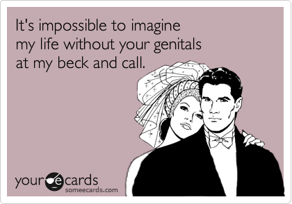 It's impossible to imaginemy life without your genitalsat my beck and call.