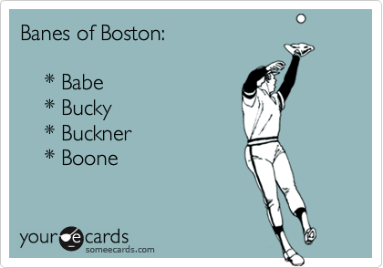 Banes of Boston:    * Babe    * Bucky    * Buckner    * Boone