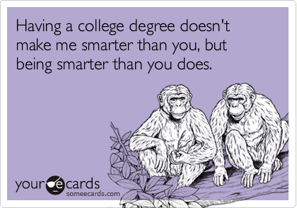 Having a college degree doesn't make me smarter than you, but being smarter than you does.