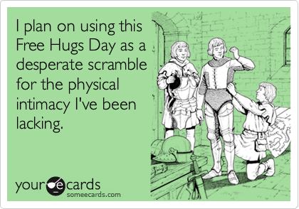 I plan on using this Free Hugs Day as adesperate scramblefor the physicalintimacy I've beenlacking.