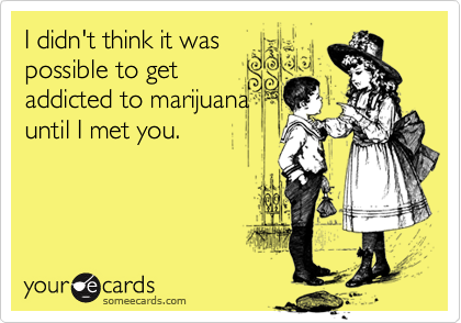 I didn't think it waspossible to getaddicted to marijuanauntil I met you.
