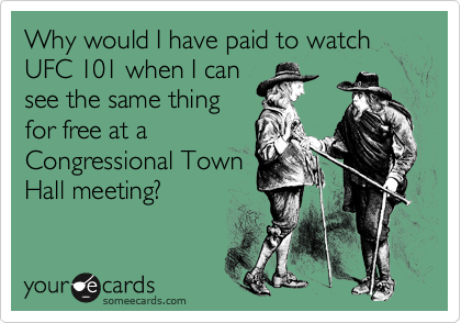 Why would I have paid to watch UFC 101 when I can see the same thing for free at a Congressional Town Hall meeting?