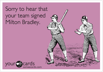 Sorry to hear that your team signed Milton Bradley.