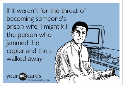 If it weren't for the threat of becoming someone'sprison wife, I might killthe person whojammed thecopier and thenwalked away