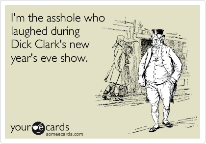 I'm the asshole who laughed during Dick Clark's new year's eve show.