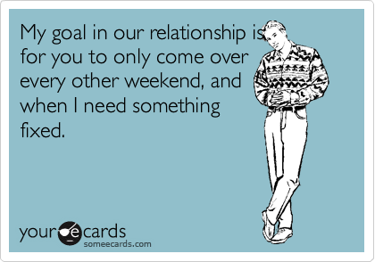 My goal in our relationship is for you to only come over every other weekend, and when I need something fixed.