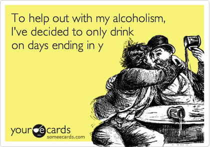 To help out with my alcoholism, I've decided to only drink