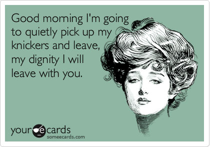 Good morning I'm goingto quietly pick up myknickers and leave,my dignity I willleave with you.