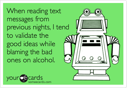 When reading textmessages fromprevious nights, I tendto validate thegood ideas whileblaming the badones on alcohol.