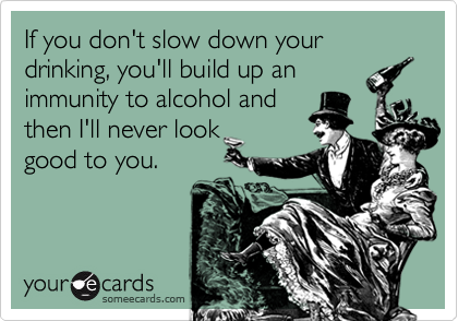 If you don't slow down your drinking, you'll build up animmunity to alcohol andthen I'll never lookgood to you.