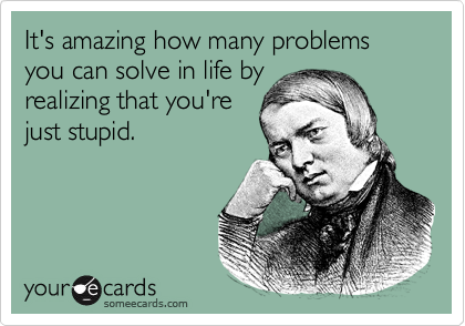 It's amazing how many problems you can solve in life byrealizing that you'rejust stupid.