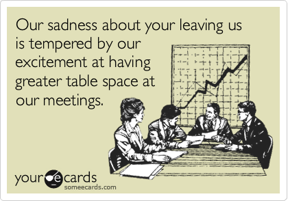 Our sadness about your leaving us is tempered by ourexcitement at having greater table space at our meetings.