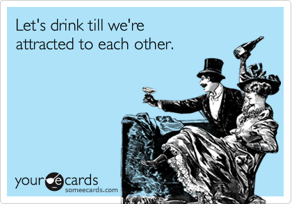 Let's drink till we're attracted to each other.