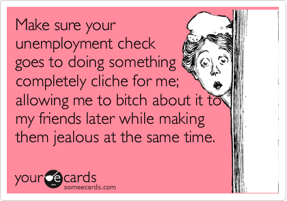 Make sure your unemployment check goes to doing something completely cliche for me; allowing me to bitch about it to my friends later while making them jealous at the same time.
