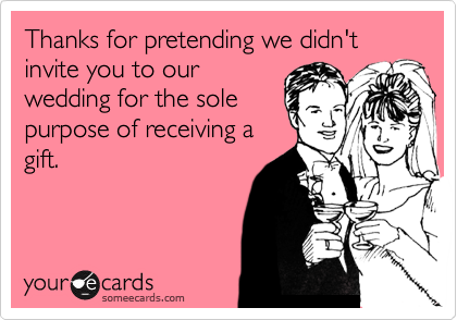 Thanks for pretending we didn't invite you to our wedding for the sole purpose of receiving a gift.