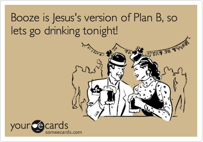 Booze is Jesus's version of Plan B, so lets go drinking tonight!