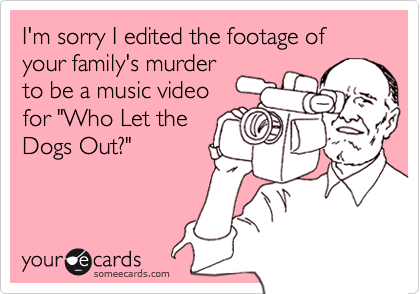 """I'm sorry I edited the footage of your family's murderto be a music videofor """"Who Let theDogs Out?"""""""