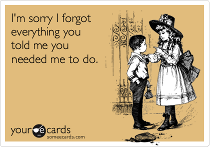 I'm sorry I forgot everything youtold me you needed me to do.