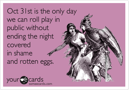 Oct 31st is the only daywe can roll play inpublic withoutending the nightcovered in shameand rotten eggs.