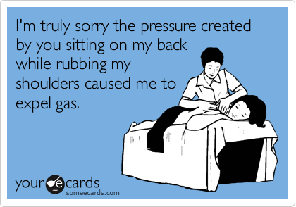 I'm truly sorry the pressure created by you sitting on my back while rubbing my shoulders caused me to expel gas.