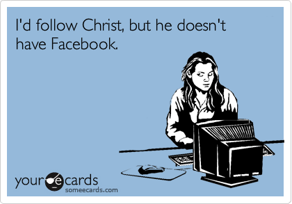 I'd follow Christ, but he doesn't have Facebook.