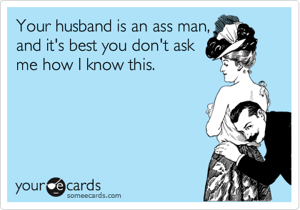 Your husband is an ass man,