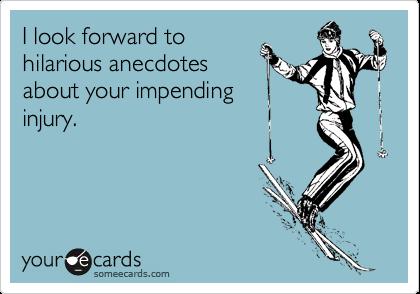 I look forward tohilarious anecdotesabout your impendinginjury.