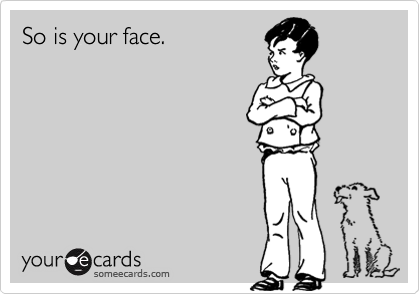 So is your face.