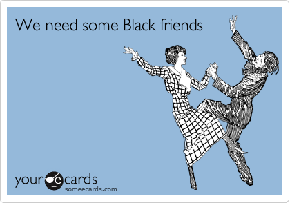 We need some Black friends