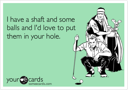 I have a shaft and someballs and I'd love to put them in your hole.